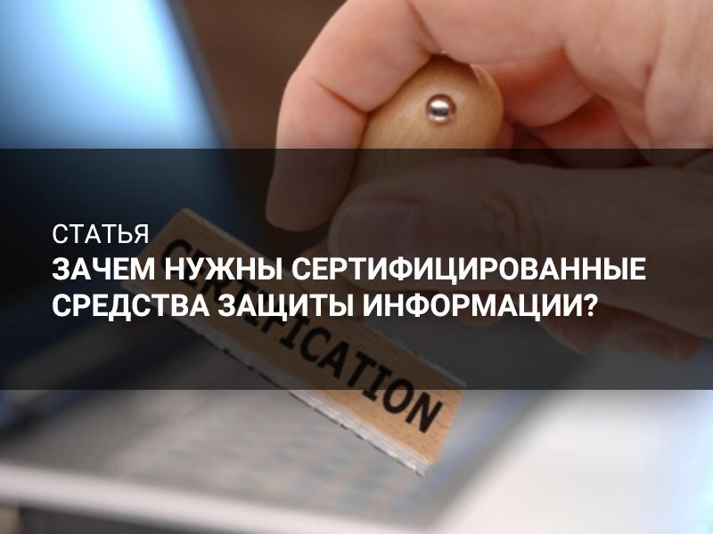 Баннер к анонсу статьи - Зачем нужны сертифицированные средства защиты информации?